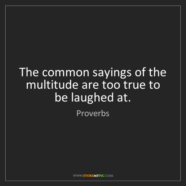 Proverbs: The common sayings of the multitude are too true to be...