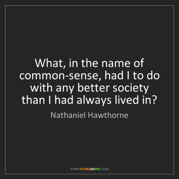 Nathaniel Hawthorne: What, in the name of common-sense, had I to do with any...