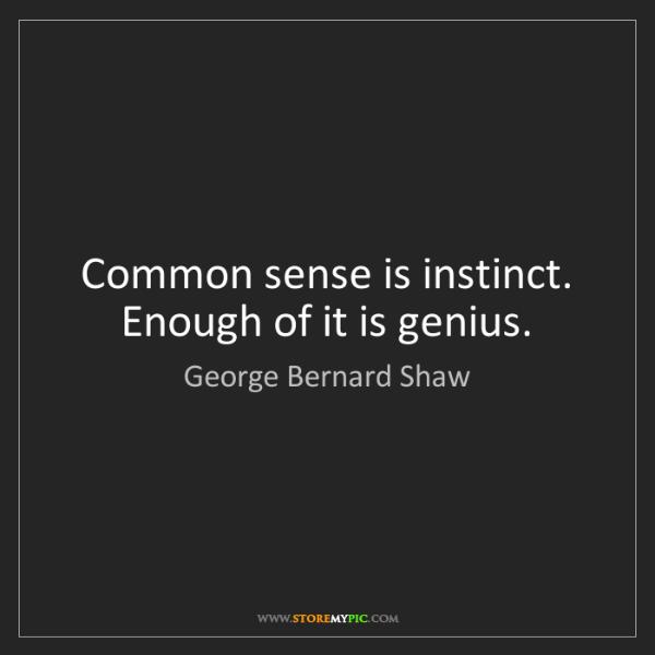 George Bernard Shaw: Common sense is instinct. Enough of it is genius.