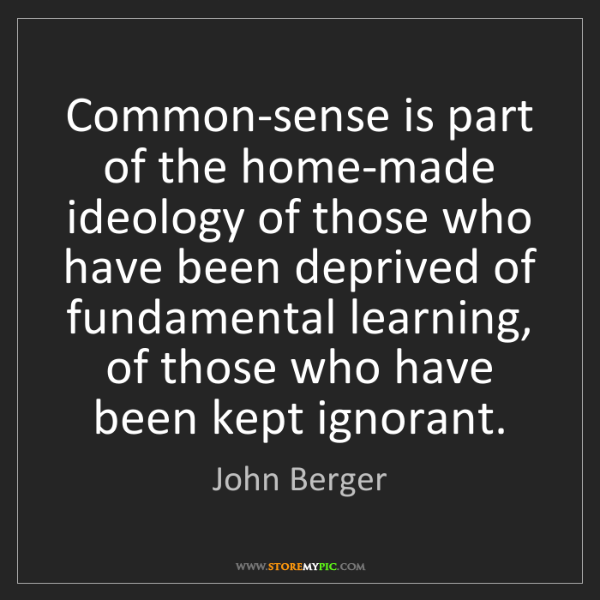 John Berger: Common-sense is part of the home-made ideology of those...