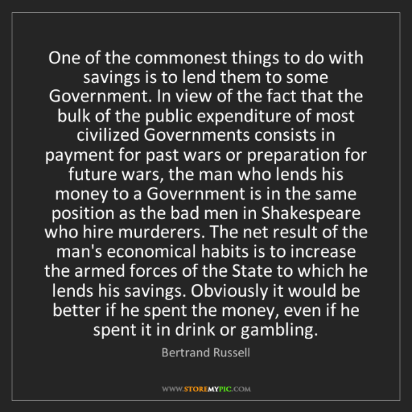 Bertrand Russell: One of the commonest things to do with savings is to...