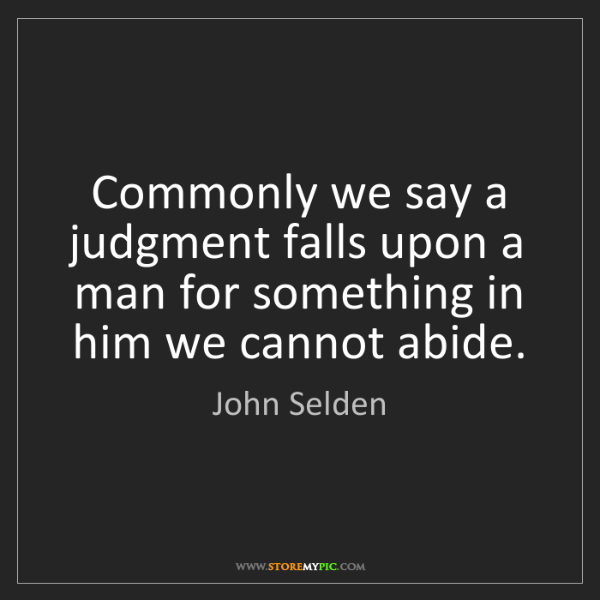 John Selden: Commonly we say a judgment falls upon a man for something...