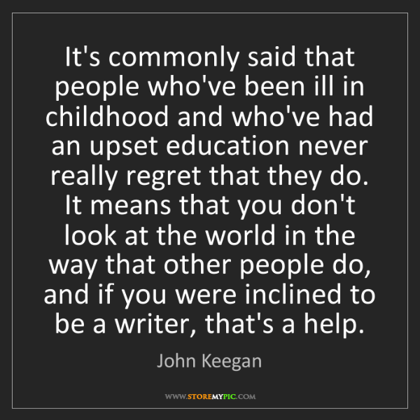 John Keegan: It's commonly said that people who've been ill in childhood...