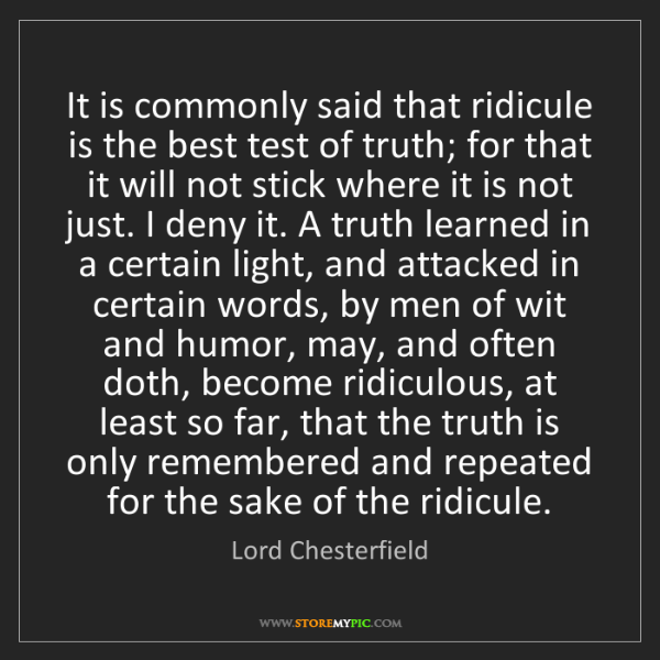 Lord Chesterfield: It is commonly said that ridicule is the best test of...