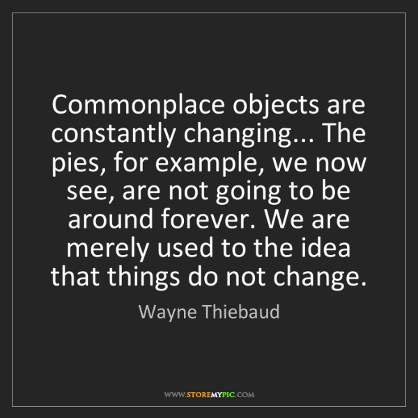 Wayne Thiebaud: Commonplace objects are constantly changing... The pies,...