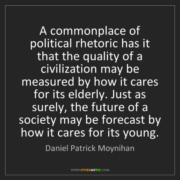 Daniel Patrick Moynihan: A commonplace of political rhetoric has it that the quality...