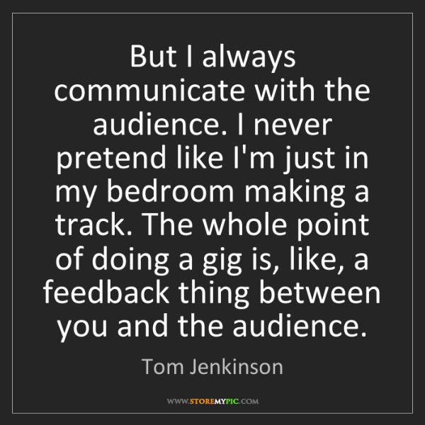 Tom Jenkinson: But I always communicate with the audience. I never pretend...