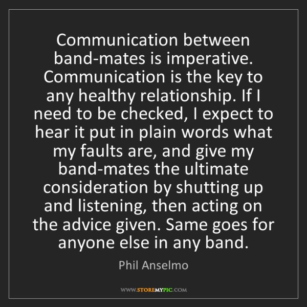 Phil Anselmo: Communication between band-mates is imperative. Communication...