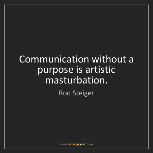Rod Steiger: Communication without a purpose is artistic masturbation.