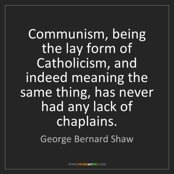 George Bernard Shaw: Communism, being the lay form of Catholicism, and indeed...