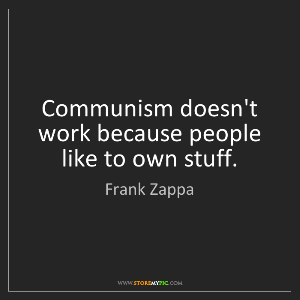 Frank Zappa: Communism doesn't work because people like to own stuff.