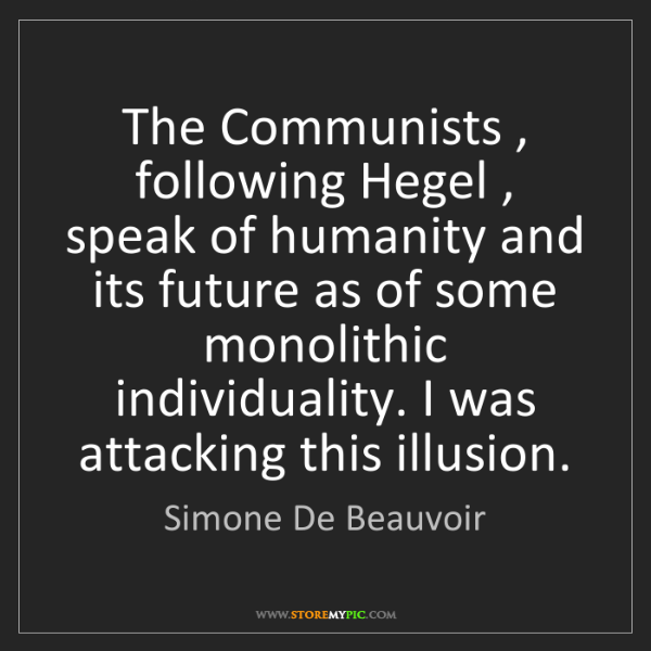 Simone De Beauvoir: The Communists , following Hegel , speak of humanity...