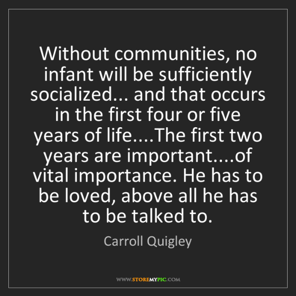 Carroll Quigley: Without communities, no infant will be sufficiently socialized......
