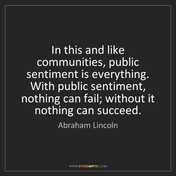 Abraham Lincoln: In this and like communities, public sentiment is everything....