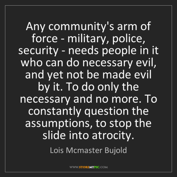 Lois Mcmaster Bujold: Any community's arm of force - military, police, security...