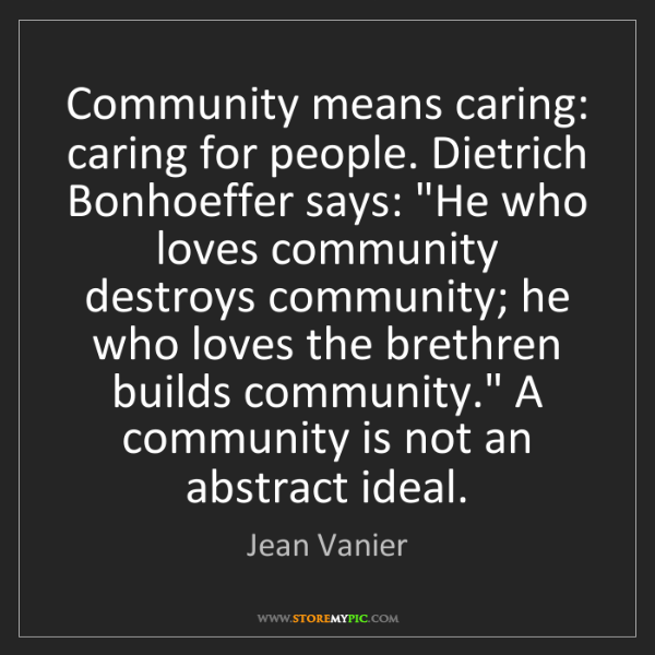 Jean Vanier: Community means caring: caring for people. Dietrich Bonhoeffer...