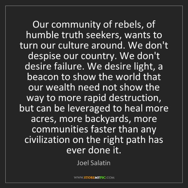Joel Salatin: Our community of rebels, of humble truth seekers, wants...