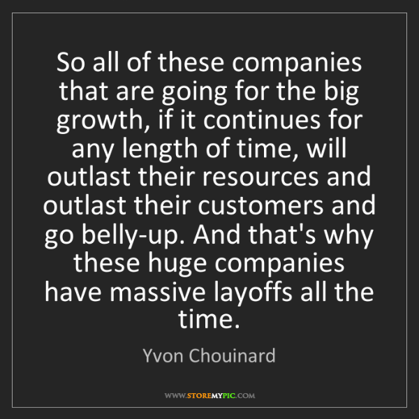 Yvon Chouinard: So all of these companies that are going for the big...