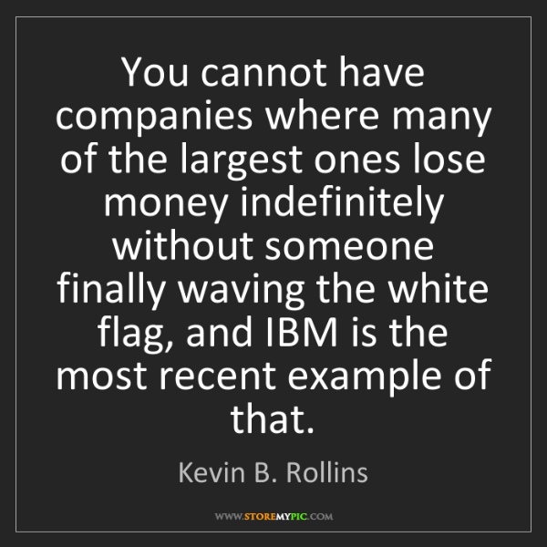 Kevin B. Rollins: You cannot have companies where many of the largest ones...