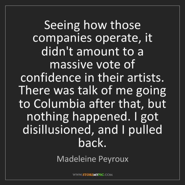 Madeleine Peyroux: Seeing how those companies operate, it didn't amount...