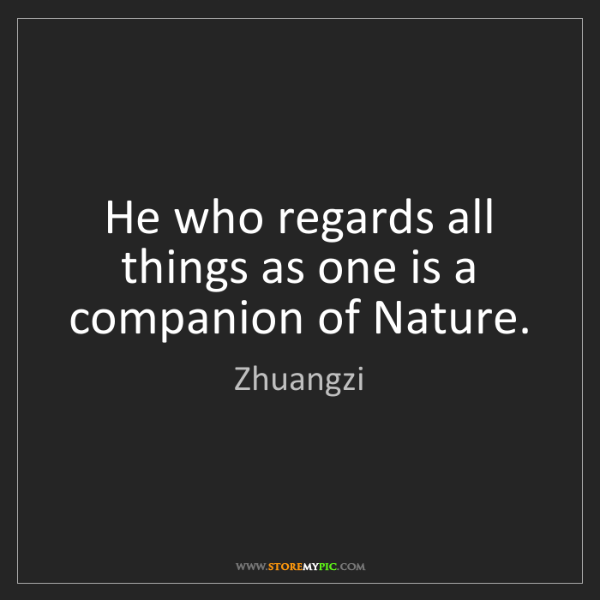 Zhuangzi: He who regards all things as one is a companion of Nature.