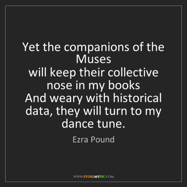 Ezra Pound: Yet the companions of the Muses  will keep their collective...