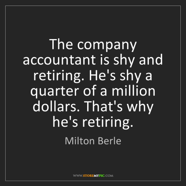 Milton Berle: The company accountant is shy and retiring. He's shy...