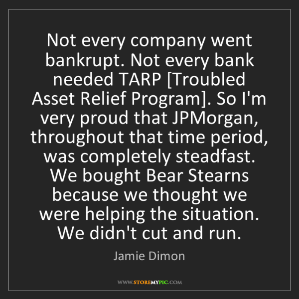 Jamie Dimon: Not every company went bankrupt. Not every bank needed...