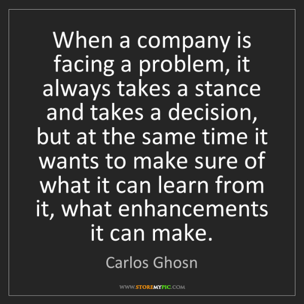 Carlos Ghosn: When a company is facing a problem, it always takes a...