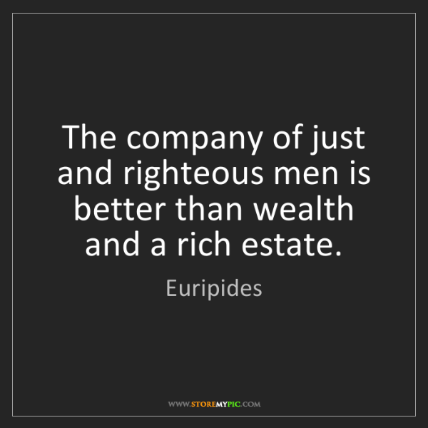 Euripides: The company of just and righteous men is better than...