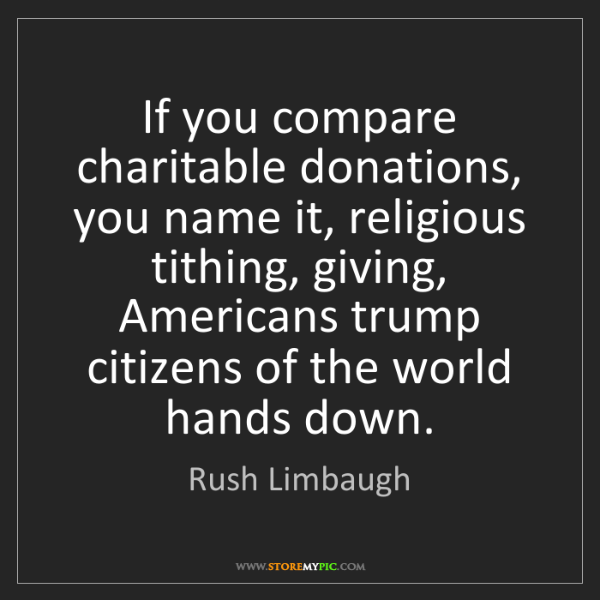 Rush Limbaugh: If you compare charitable donations, you name it, religious...