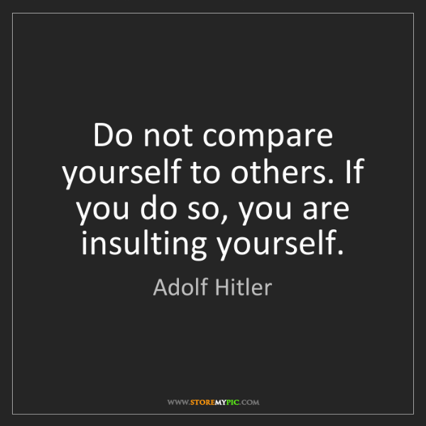 Adolf Hitler: Do not compare yourself to others. If you do so, you...