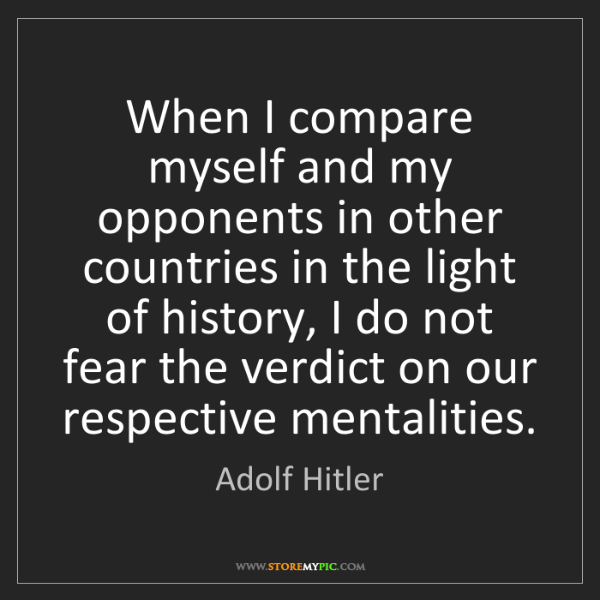 Adolf Hitler: When I compare myself and my opponents in other countries...