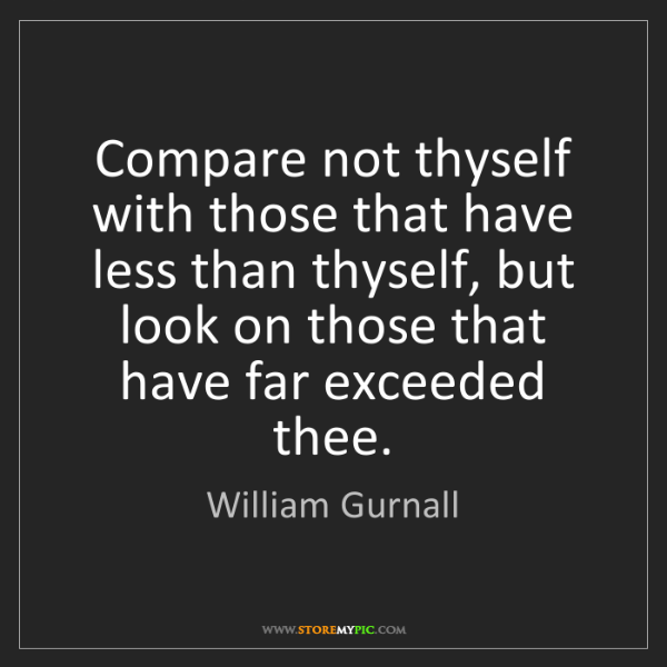 William Gurnall: Compare not thyself with those that have less than thyself,...