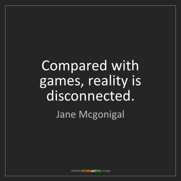 Jane Mcgonigal: Compared with games, reality is disconnected.