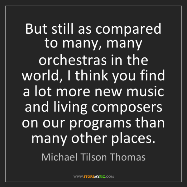 Michael Tilson Thomas: But still as compared to many, many orchestras in the...