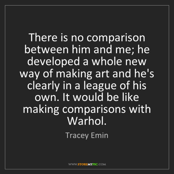 Tracey Emin: There is no comparison between him and me; he developed...