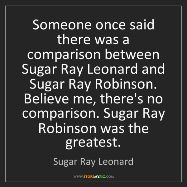 Sugar Ray Leonard: Someone once said there was a comparison between Sugar...
