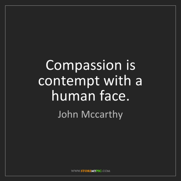 John Mccarthy: Compassion is contempt with a human face.