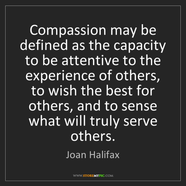 Joan Halifax: Compassion may be defined as the capacity to be attentive...