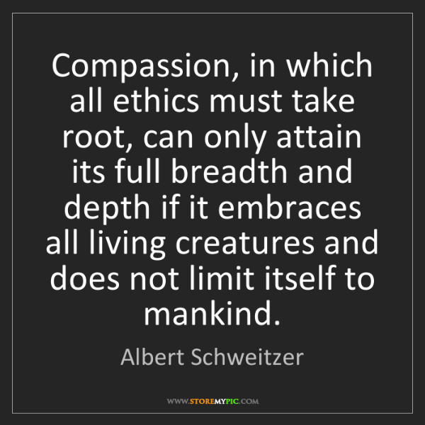 Albert Schweitzer: Compassion, in which all ethics must take root, can only...