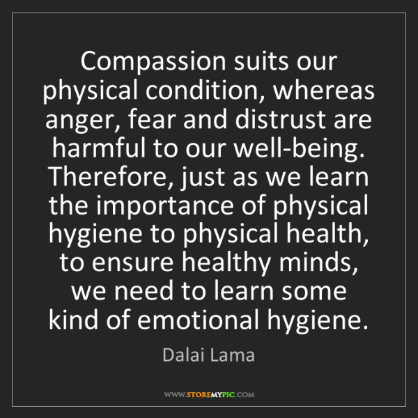 Dalai Lama: Compassion suits our physical condition, whereas anger,...