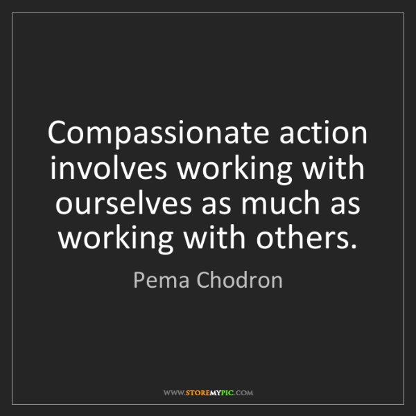 Pema Chodron: Compassionate action involves working with ourselves...
