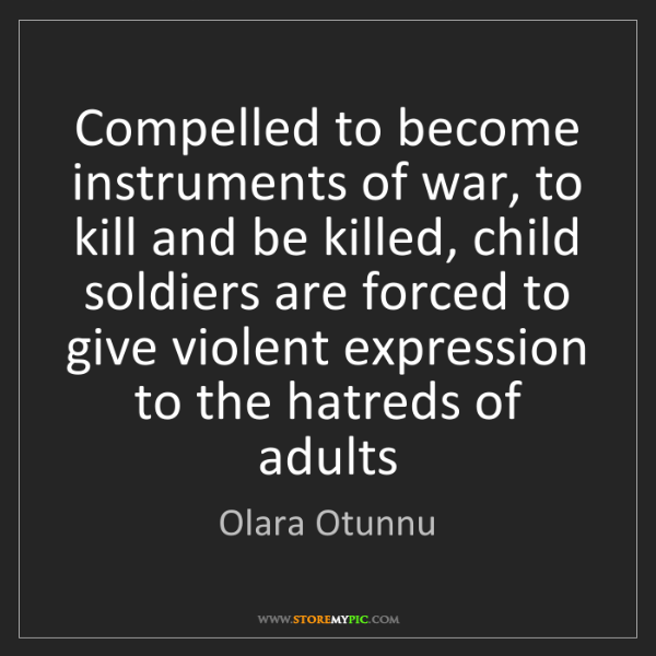 Olara Otunnu: Compelled to become instruments of war, to kill and be...