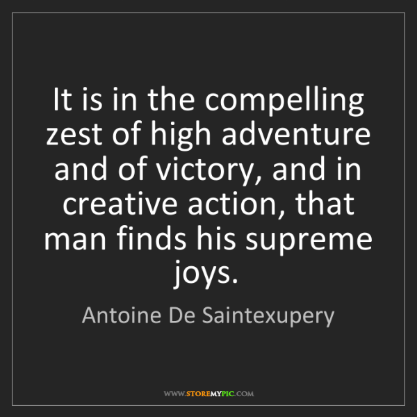 Antoine De Saintexupery: It is in the compelling zest of high adventure and of...