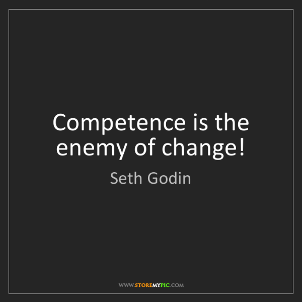 Seth Godin: Competence is the enemy of change!
