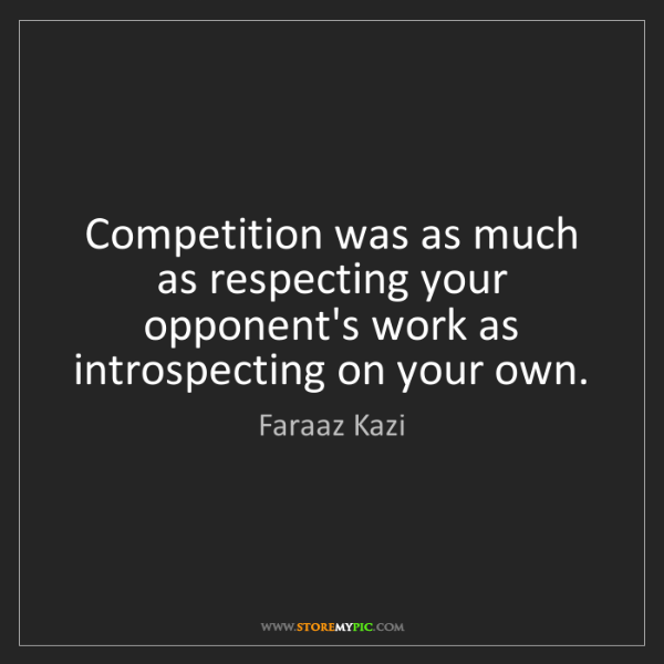 Faraaz Kazi: Competition was as much as respecting your opponent's...