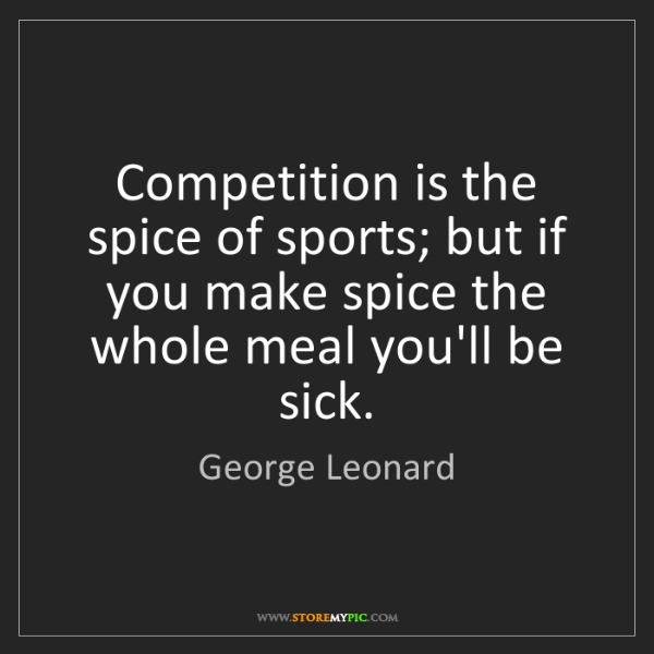 George Leonard: Competition is the spice of sports; but if you make spice...
