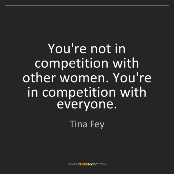 Tina Fey: You're not in competition with other women. You're in...