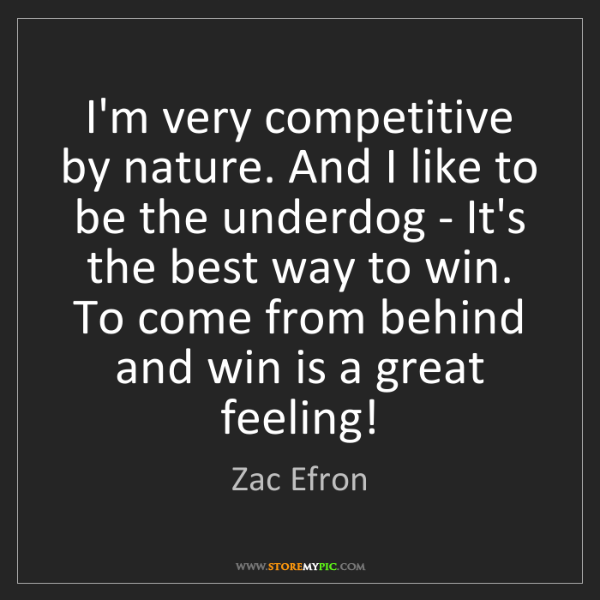 Zac Efron: I'm very competitive by nature. And I like to be the...